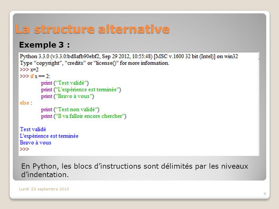 La structure alternative Exemple 3 : Lundi 23 septembre 2013 9 En Python, les blocs dinstructions sont délimités par les niveaux dindentation.