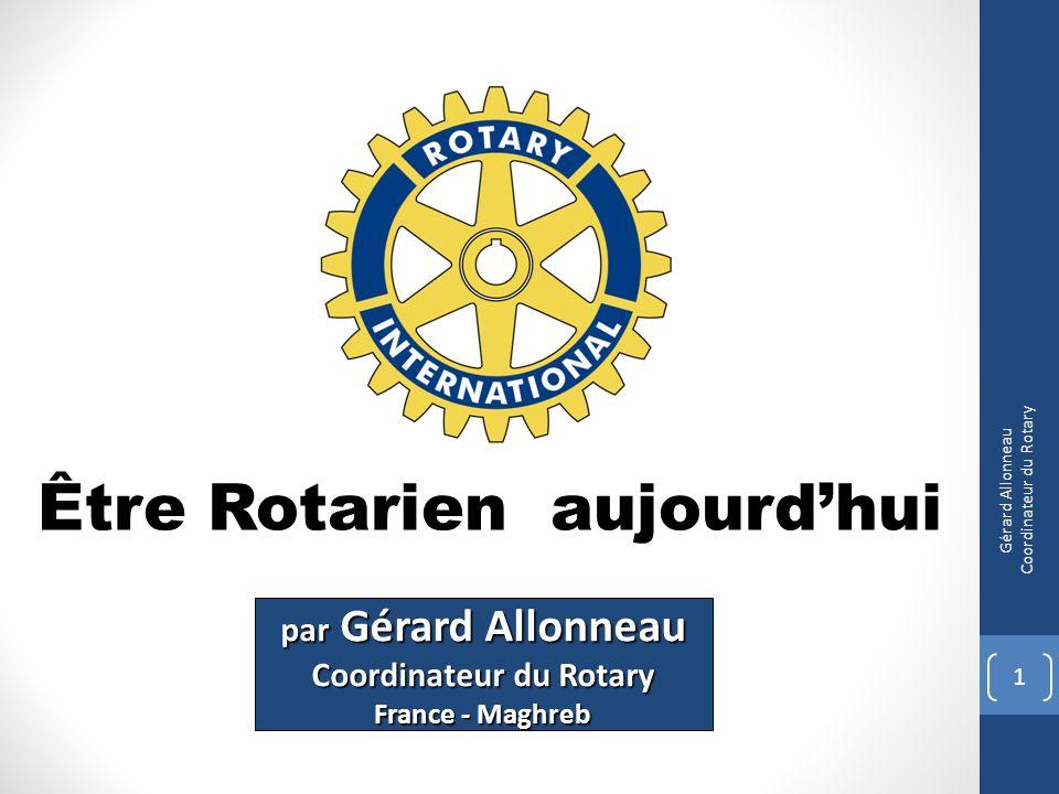 Être Rotarien aujourdhui 1 Gérard Allonneau Coordinateur du Rotary par Gérard Allonneau Coordinateur du Rotary France - Maghreb