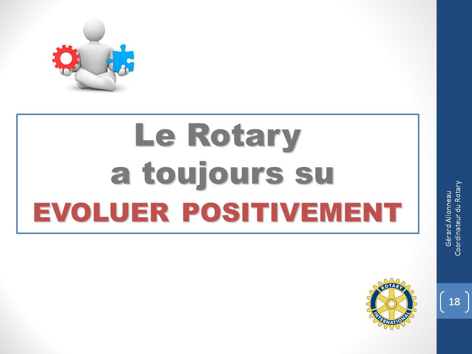 Le Rotary a toujours su a toujours su EVOLUER POSITIVEMENT 18 Gérard Allonneau Coordinateur du Rotary