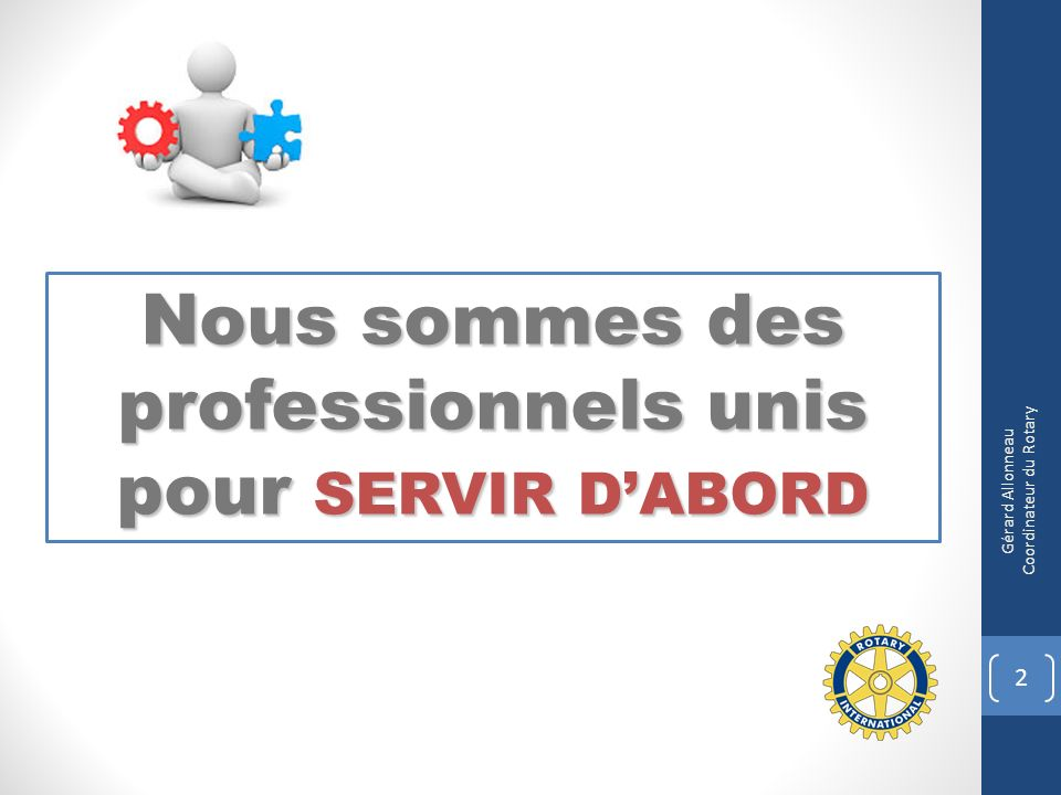 Nous sommes des professionnels unis pour SERVIR DABORD 2 Gérard Allonneau Coordinateur du Rotary