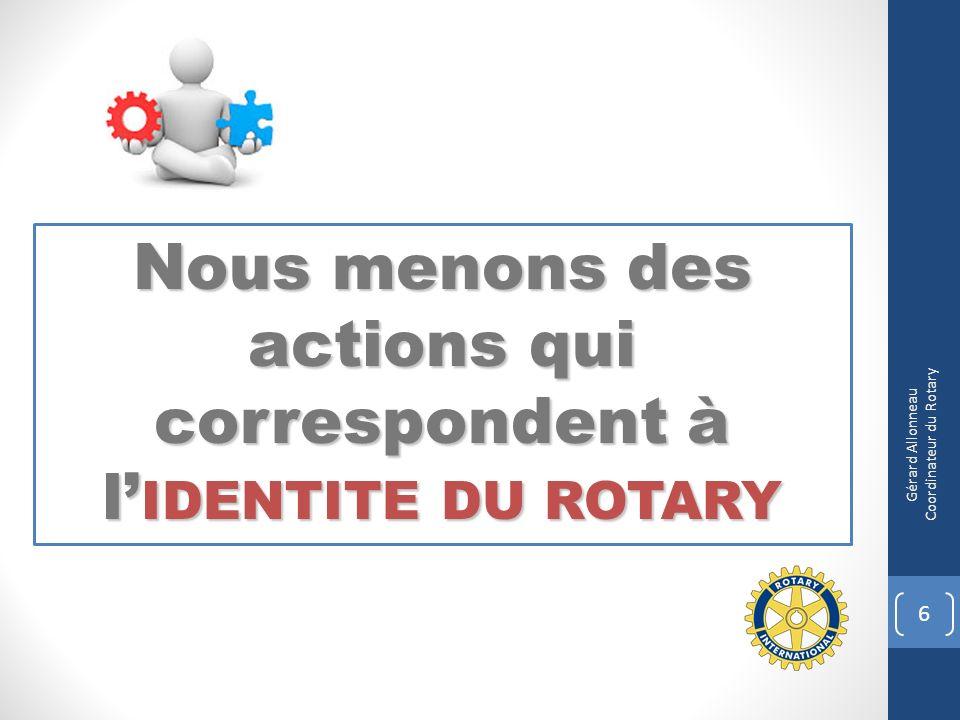 Nous menons des actions qui correspondent à l IDENTITE DU ROTARY 6 Gérard Allonneau Coordinateur du Rotary