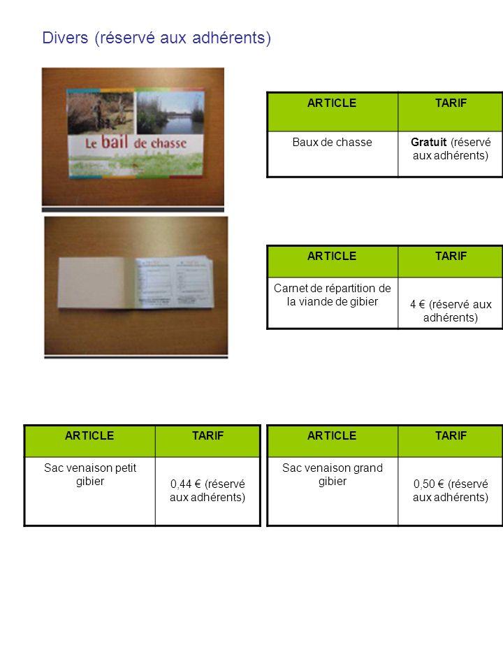 Divers (réservé aux adhérents) ARTICLETARIF Baux de chasseGratuit (réservé aux adhérents) ARTICLETARIF Carnet de répartition de la viande de gibier 4 (réservé aux adhérents) ARTICLETARIF Sac venaison grand gibier 0,50 (réservé aux adhérents) ARTICLETARIF Sac venaison petit gibier 0,44 (réservé aux adhérents)