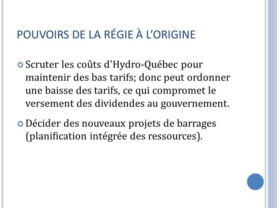 POUVOIRS DE LA RÉGIE À LORIGINE Scruter les coûts d Hydro-Québec pour maintenir des bas tarifs; donc peut ordonner une baisse des tarifs, ce qui compromet le versement des dividendes au gouvernement.