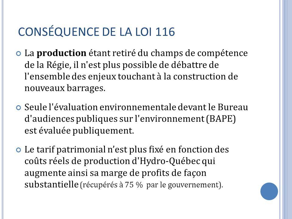 CONSÉQUENCE DE LA LOI 116 La production étant retiré du champs de compétence de la Régie, il n est plus possible de débattre de l ensemble des enjeux touchant à la construction de nouveaux barrages.
