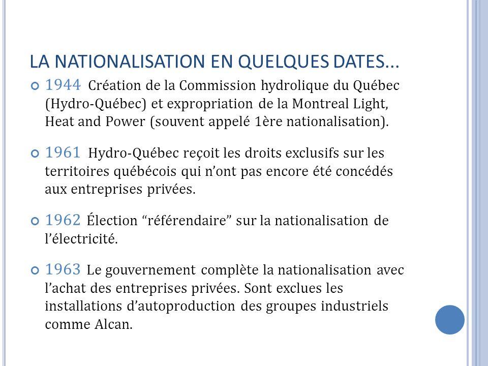 LA NATIONALISATION EN QUELQUES DATES... 1944 Création de la Commission hydrolique du Québec (Hydro-Québec) et expropriation de la Montreal Light, Heat