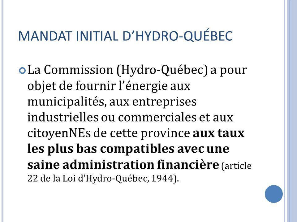 MANDAT INITIAL DHYDRO-QUÉBEC La Commission (Hydro-Québec) a pour objet de fournir lénergie aux municipalités, aux entreprises industrielles ou commerciales et aux citoyenNEs de cette province aux taux les plus bas compatibles avec une saine administration financière (article 22 de la Loi dHydro-Québec, 1944).