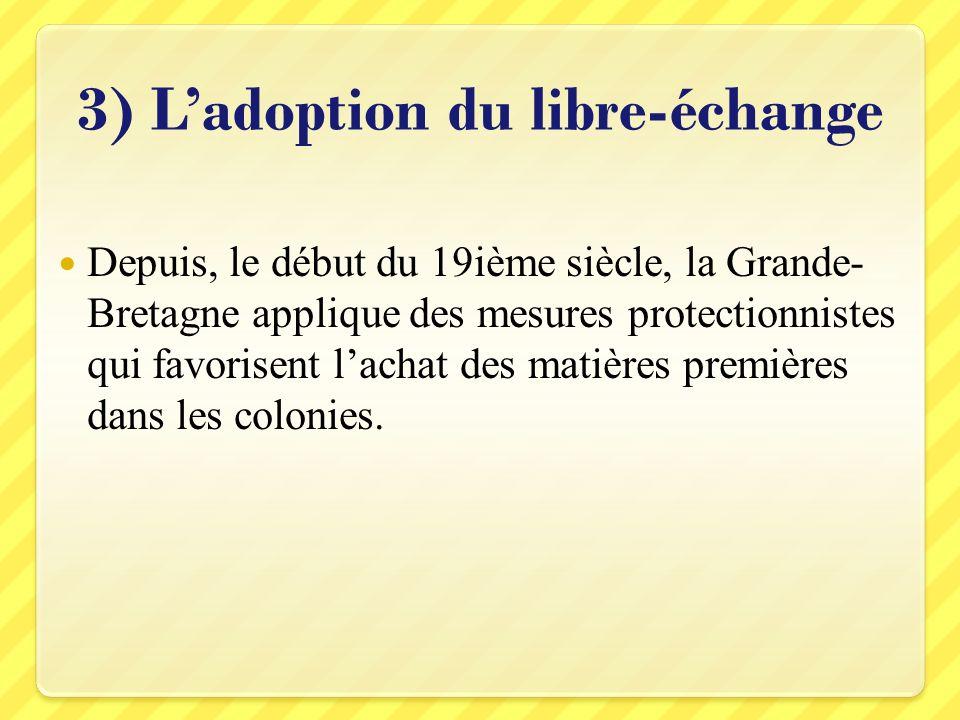 3) Ladoption du libre-échange Depuis, le début du 19ième siècle, la Grande- Bretagne applique des mesures protectionnistes qui favorisent lachat des m