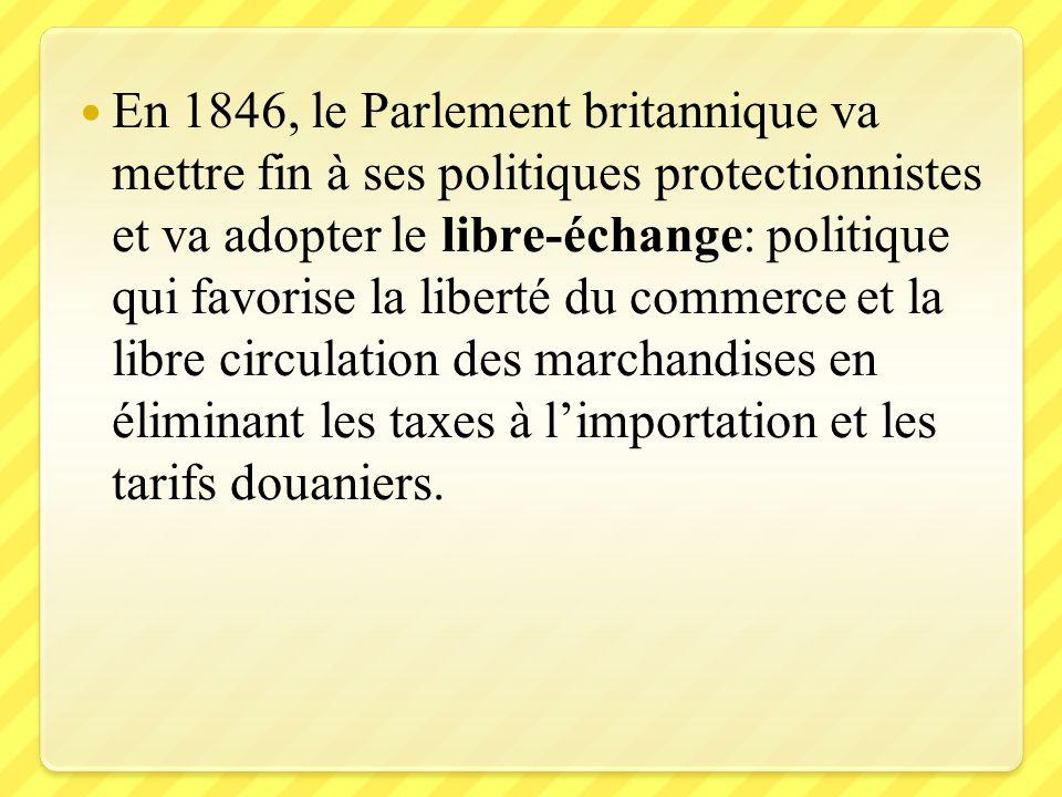 En 1846, le Parlement britannique va mettre fin à ses politiques protectionnistes et va adopter le libre-échange: politique qui favorise la liberté du