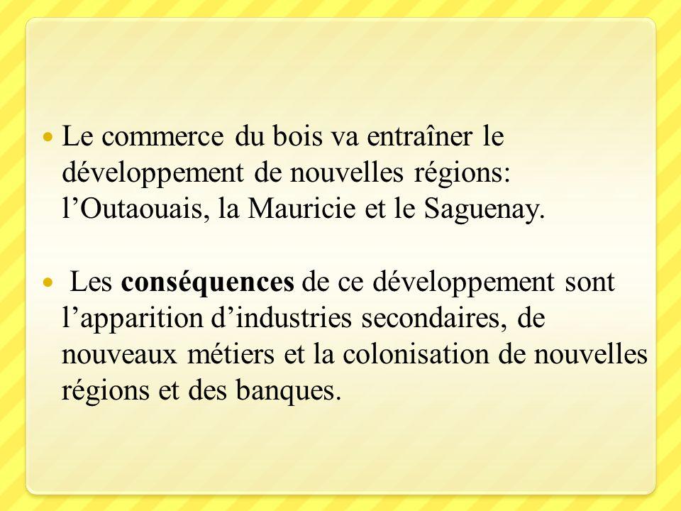 Le commerce du bois va entraîner le développement de nouvelles régions: lOutaouais, la Mauricie et le Saguenay. Les conséquences de ce développement s
