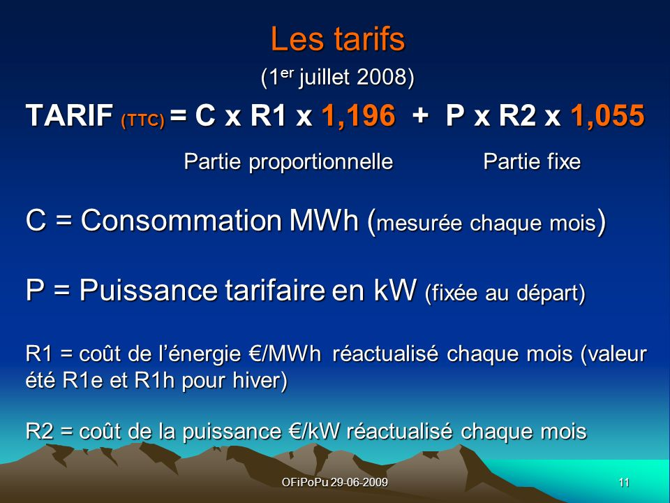 11OFiPoPu 29-06-2009 Les tarifs (1 er juillet 2008) TARIF (TTC) = C x R1 x 1,196 + P x R2 x 1,055 Partie proportionnelle Partie fixe Partie proportion