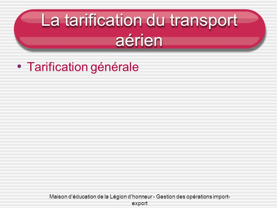 Maison d'éducation de la Légion d'honneur - Gestion des opérations import- export La tarification du transport aérien Tarification générale