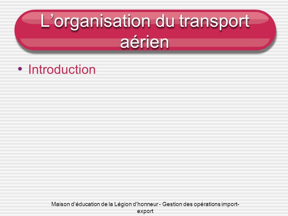 Maison d éducation de la Légion d honneur - Gestion des opérations import- export Lorganisation du transport aérien Introduction Importance du transport aérien dans le commerce international http://www.snagfa.com Fret aérien 2012.pdf http://www.lemoci.com/1/0122-819-dossiers.html Chargement dun avion Les avions et unités de chargement http://www.af-klm.com/cargo/b2b/wps/portal/b2b/ http://www.aircontractors.com http://corporate.airfrance.com/fr/presse/mediatheque/photos/la-flotte-air- france/boeing-747-tout-cargo/image/un-b747-400erf-dair-france-022350/ http://corporate.airfrance.com/fr/presse/mediatheque/photos/la-flotte-air- france/boeing-747-tout-cargo/image/un-b747-400erf-dair-france-022350/