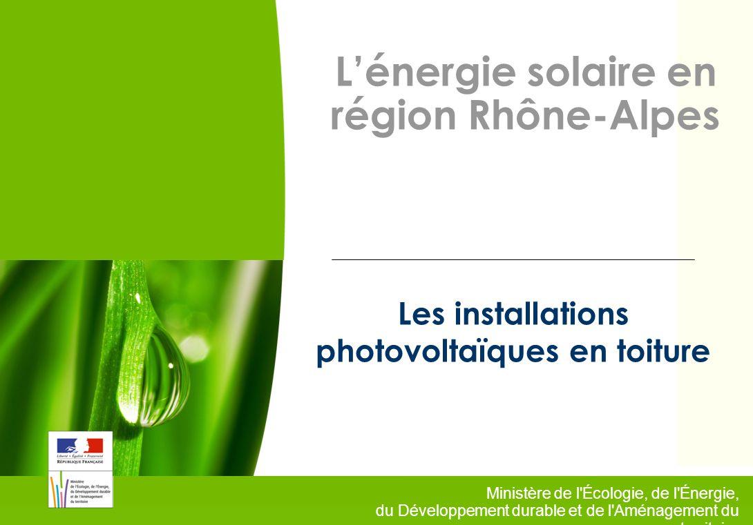 1 Ministère de l'Écologie, de l'Énergie, du Développement durable et de l'Aménagement du territoire Lénergie solaire en région Rhône-Alpes Les install
