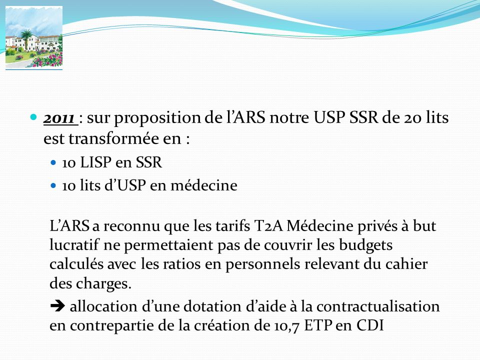 2011 : sur proposition de lARS notre USP SSR de 20 lits est transformée en : 10 LISP en SSR 10 lits dUSP en médecine LARS a reconnu que les tarifs T2A