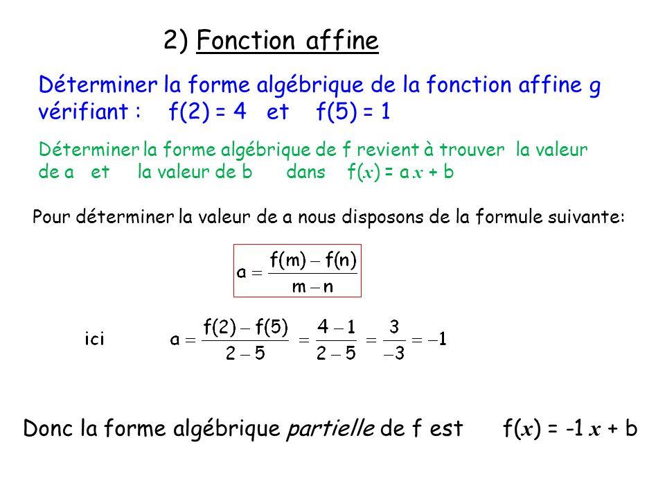 2) Fonction affine Déterminer la forme algébrique de la fonction affine g vérifiant : f(2) = 4 et f(5) = 1 Déterminer la forme algébrique de f revient à trouver la valeur de a et la valeur de b dans f( x ) = a x + b Pour déterminer la valeur de a nous disposons de la formule suivante: Donc la forme algébrique partielle de f est f( x ) = -1 x + b