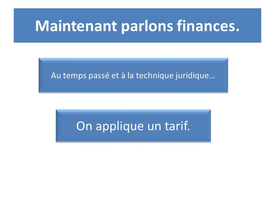 Maintenant parlons finances. Au temps passé et à la technique juridique… On applique un tarif.