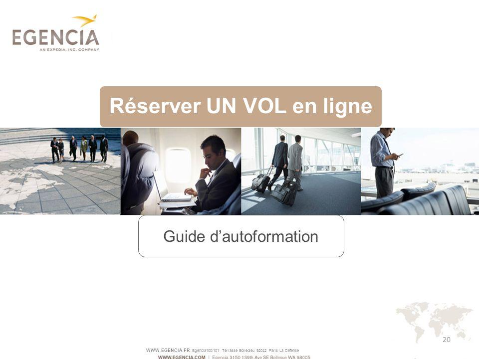 WWW.EGENCIA.FR Egencia100/101 Terrasse Boiledieu 92042 Paris La Défense 20 Réserver UN VOL en ligne Guide dautoformation