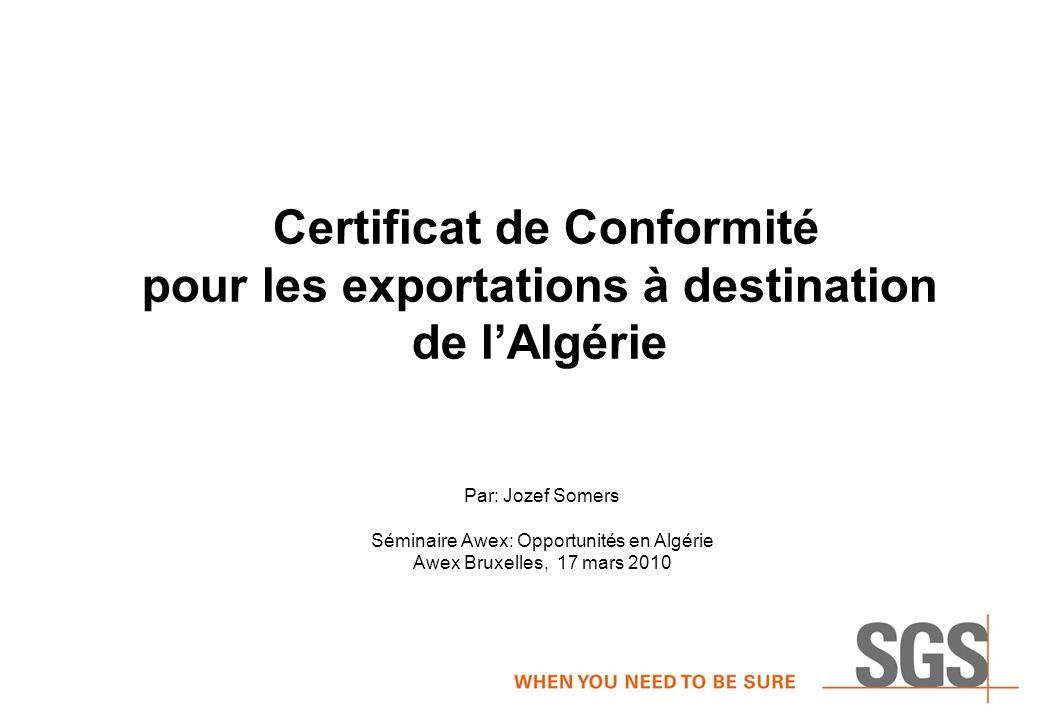 Certificat de Conformité pour les exportations à destination de lAlgérie Par: Jozef Somers Séminaire Awex: Opportunités en Algérie Awex Bruxelles, 17