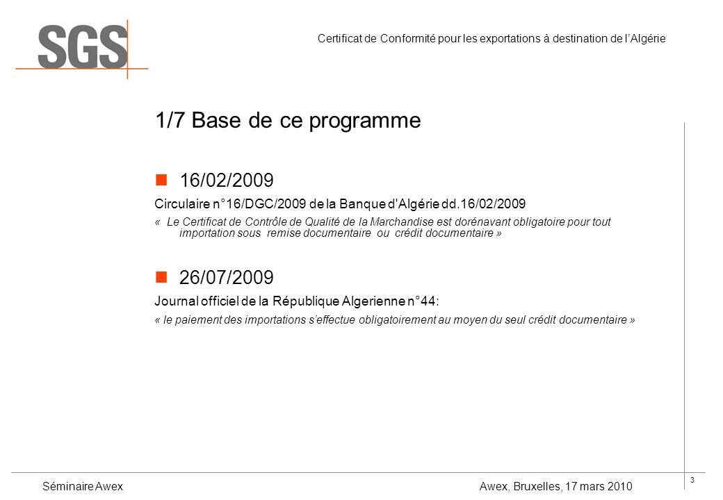 4 Certificat de Conformité pour les exportations à destination de lAlgérie Séminaire Awex Awex, Bruxelles, 17 mars 2010 2/7 Objectif du programme Assurer que les produits déclarés sont les produits importés Assurer que les produits importés soient conformes aux exigences des normes et règlements techniques, approuvées par l IANOR (Institut Algérien de Normalisation).