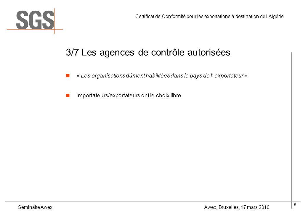 5 Certificat de Conformité pour les exportations à destination de lAlgérie Séminaire Awex Awex, Bruxelles, 17 mars 2010 3/7 Les agences de contrôle au