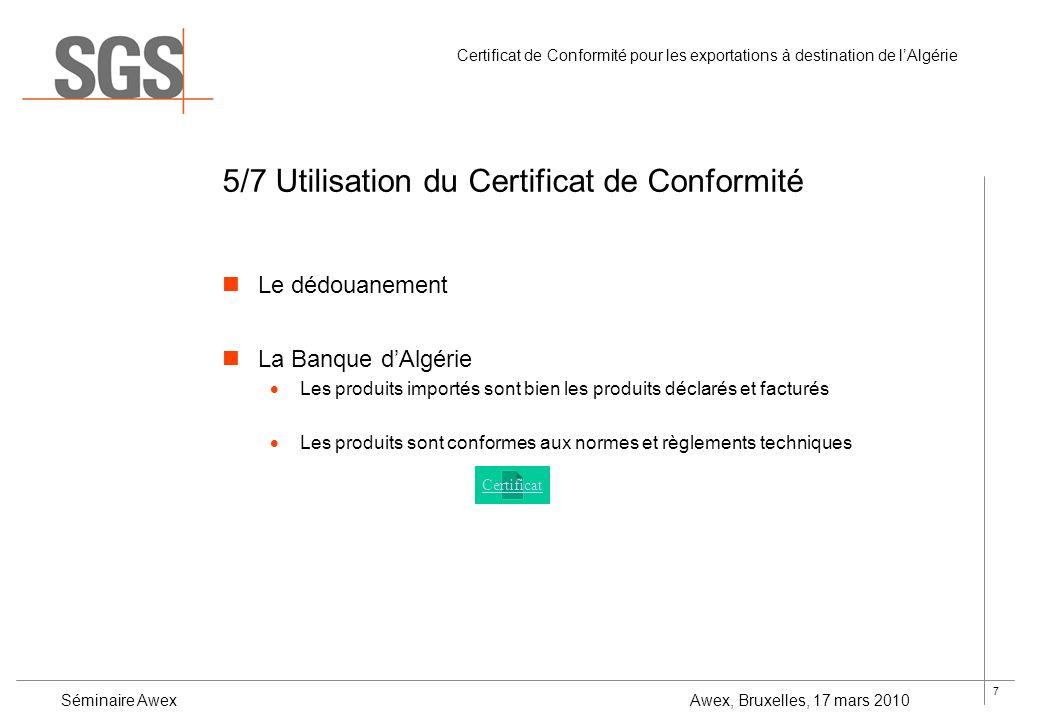 8 Certificat de Conformité pour les exportations à destination de lAlgérie Séminaire Awex Awex, Bruxelles, 17 mars 2010 6/7 Les tarifs Marché ouvert - tarifs libres Les tarifs de SGS : Expédition avec la valeur FOB moins que 100.000,-EUR: –Inspection ½ journée et Certificat de Conformité: 450,-EUR –Inspection 1 journée et Certificat de Conformité: 750,-EUR Expédition avec la valeur FOB plus que 100.000,-EUR: –Idem + un supplément de 0.3% sur le montant dépassant le 100.000,-EUR
