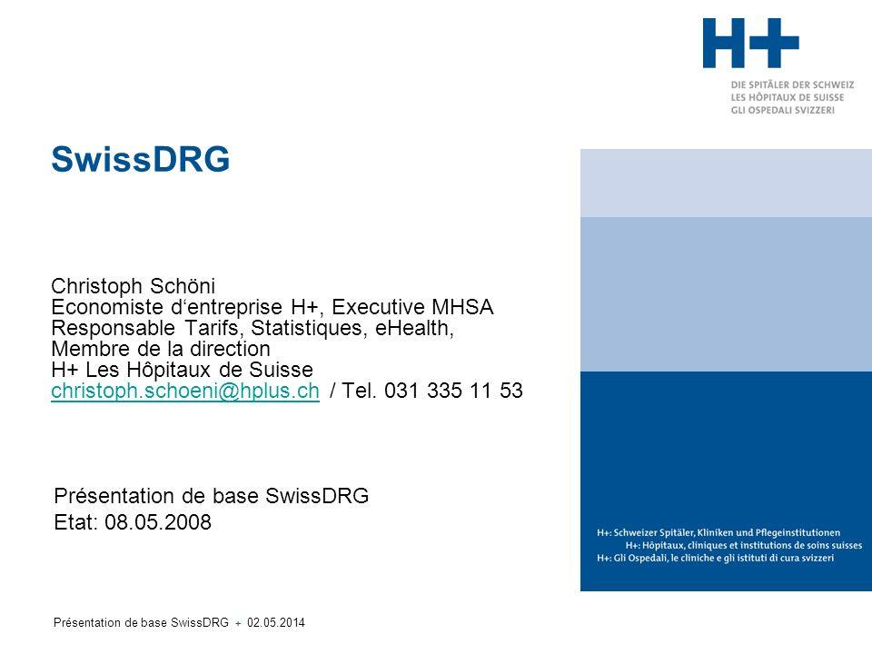 Présentation de base SwissDRG + 02.05.2014 SwissDRG Christoph Schöni Economiste dentreprise H+, Executive MHSA Responsable Tarifs, Statistiques, eHealth, Membre de la direction H+ Les Hôpitaux de Suisse christoph.schoeni@hplus.ch / Tel.
