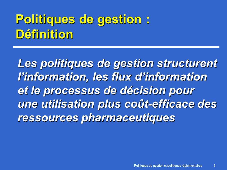 Politiques de gestion et politiques réglementaires3 Politiques de gestion : Définition Les politiques de gestion structurent linformation, les flux dinformation et le processus de décision pour une utilisation plus coût-efficace des ressources pharmaceutiques