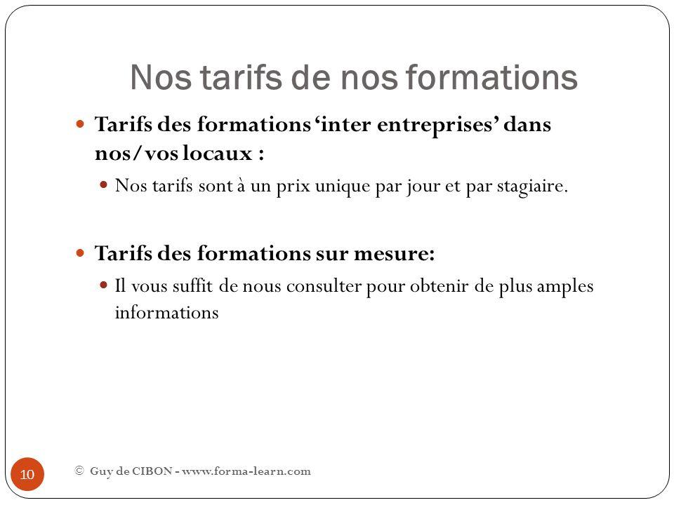 Nos tarifs de nos formations © Guy de CIBON - www.forma-learn.com 10 Tarifs des formations inter entreprises dans nos/vos locaux : Nos tarifs sont à u