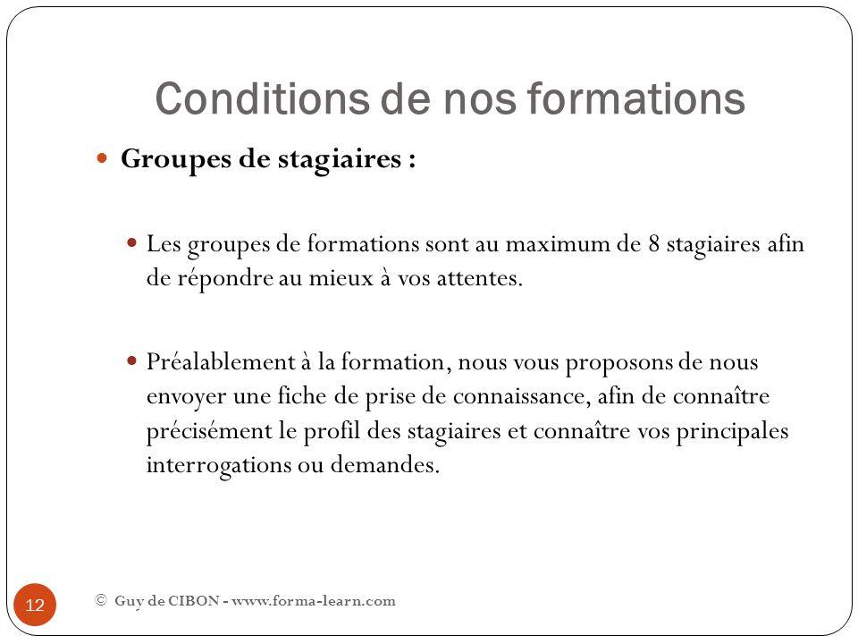 Conditions de nos formations © Guy de CIBON - www.forma-learn.com 12 Groupes de stagiaires : Les groupes de formations sont au maximum de 8 stagiaires