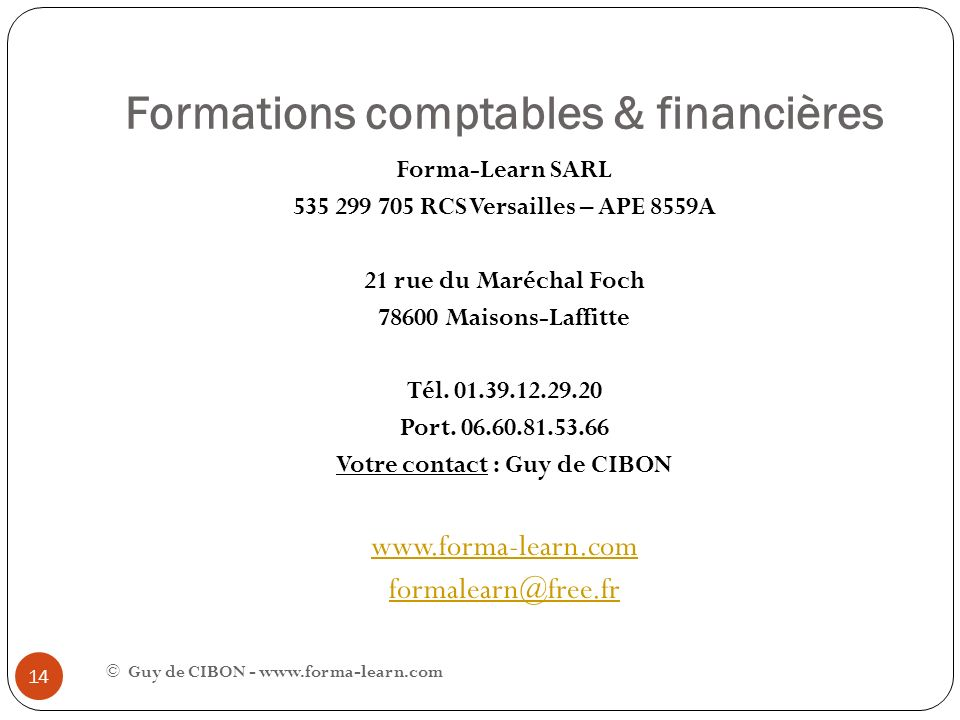Formations comptables & financières © Guy de CIBON - www.forma-learn.com 14 Forma-Learn SARL 535 299 705 RCS Versailles – APE 8559A 21 rue du Maréchal