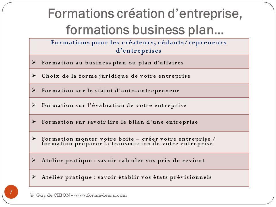 Formations création dentreprise, formations business plan… © Guy de CIBON - www.forma-learn.com 7 Formations pour les créateurs, cédants/repreneurs de