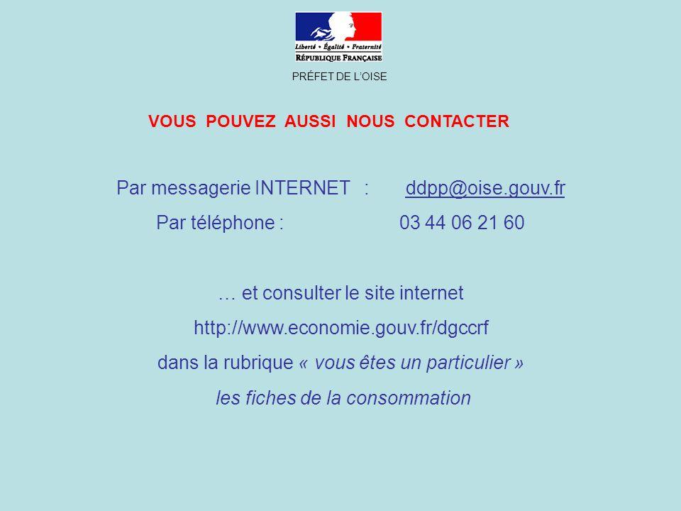 PRÉFET DE LOISE Par messagerie INTERNET : ddpp@oise.gouv.fr Par téléphone : 03 44 06 21 60 … et consulter le site internet http://www.economie.gouv.fr/dgccrf dans la rubrique « vous êtes un particulier » les fiches de la consommation VOUS POUVEZ AUSSI NOUS CONTACTER