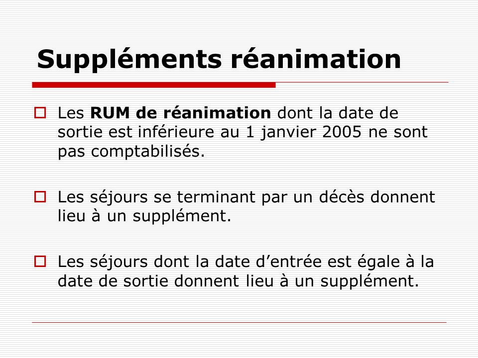 Suppléments réanimation Les RUM de réanimation dont la date de sortie est inférieure au 1 janvier 2005 ne sont pas comptabilisés. Les séjours se termi