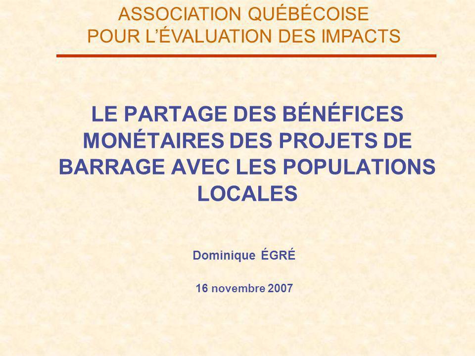 ASSOCIATION QUÉBÉCOISE POUR LÉVALUATION DES IMPACTS LE PARTAGE DES BÉNÉFICES MONÉTAIRES DES PROJETS DE BARRAGE AVEC LES POPULATIONS LOCALES Dominique ÉGRÉ 16 novembre 2007