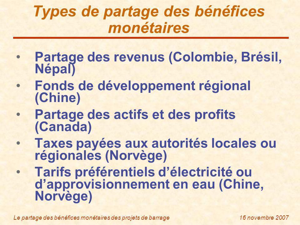 Le partage des bénéfices monétaires des projets de barrage16 novembre 2007 Types de partage des bénéfices monétaires Partage des revenus (Colombie, Brésil, Népal) Fonds de développement régional (Chine) Partage des actifs et des profits (Canada) Taxes payées aux autorités locales ou régionales (Norvège) Tarifs préférentiels délectricité ou dapprovisionnement en eau (Chine, Norvège)