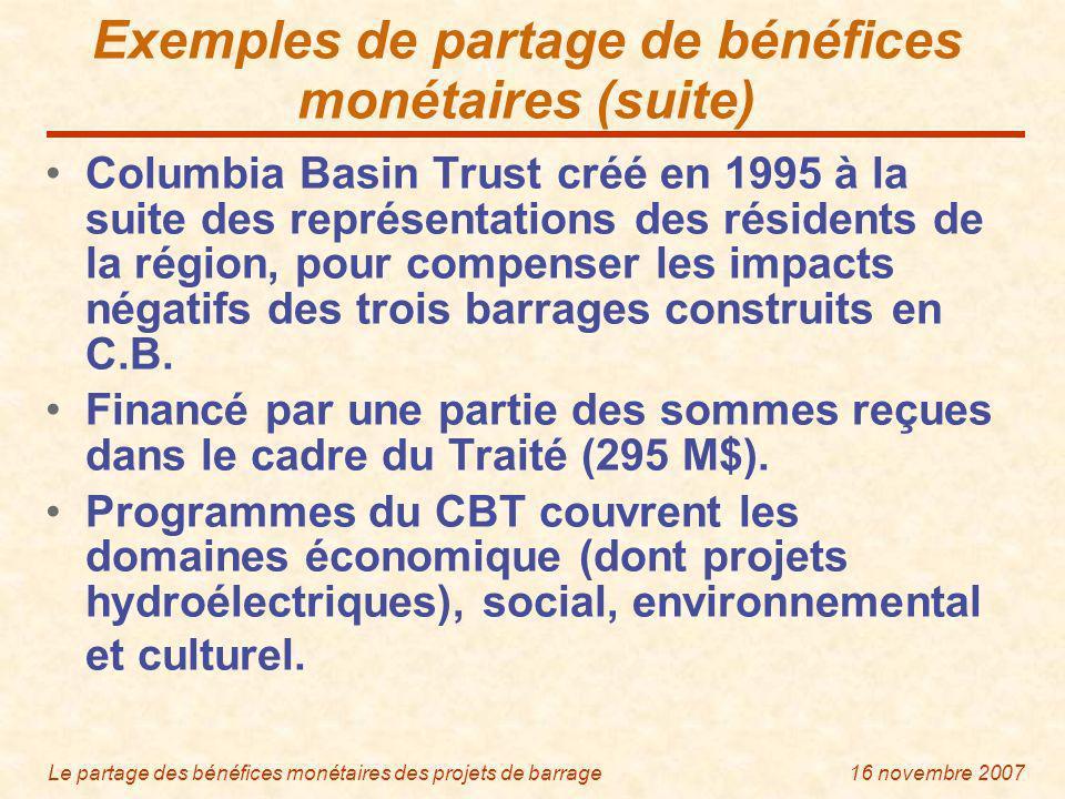 Le partage des bénéfices monétaires des projets de barrage16 novembre 2007 Exemples de partage de bénéfices monétaires (suite) Columbia Basin Trust créé en 1995 à la suite des représentations des résidents de la région, pour compenser les impacts négatifs des trois barrages construits en C.B.