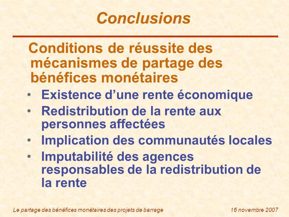 Le partage des bénéfices monétaires des projets de barrage16 novembre 2007 Conclusions Conditions de réussite des mécanismes de partage des bénéfices monétaires Existence dune rente économique Redistribution de la rente aux personnes affectées Implication des communautés locales Imputabilité des agences responsables de la redistribution de la rente