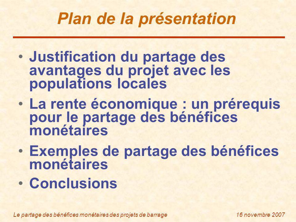 Le partage des bénéfices monétaires des projets de barrage16 novembre 2007 Plan de la présentation Justification du partage des avantages du projet avec les populations locales La rente économique : un prérequis pour le partage des bénéfices monétaires Exemples de partage des bénéfices monétaires Conclusions