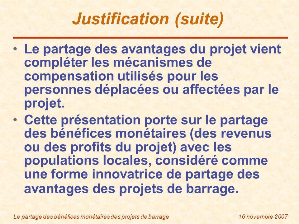 Le partage des bénéfices monétaires des projets de barrage16 novembre 2007 Justification (suite) Le partage des avantages du projet vient compléter les mécanismes de compensation utilisés pour les personnes déplacées ou affectées par le projet.