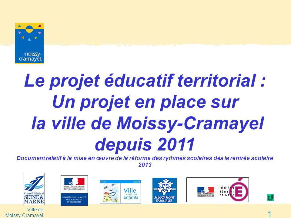 Ville de Moissy-Cramayel 1 Le projet éducatif territorial : Un projet en place sur la ville de Moissy-Cramayel depuis 2011 Document relatif à la mise