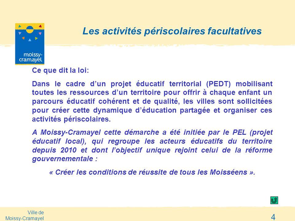 Ville de Moissy-Cramayel 4 Les activités périscolaires facultatives Ce que dit la loi: Dans le cadre dun projet éducatif territorial (PEDT) mobilisant