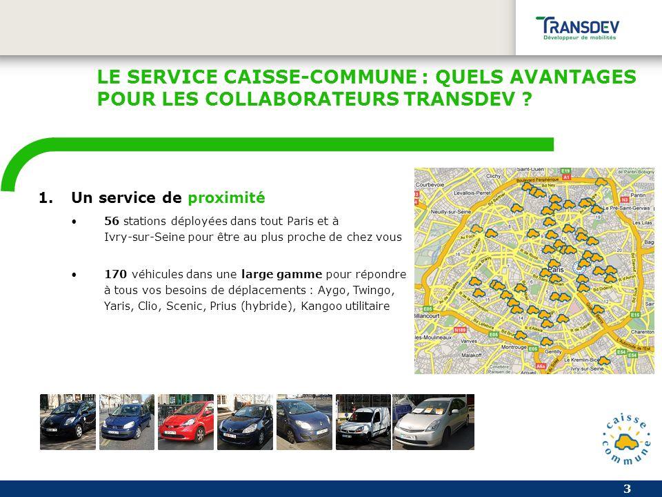3 1.Un service de proximité 56 stations déployées dans tout Paris et à Ivry-sur-Seine pour être au plus proche de chez vous 170 véhicules dans une large gamme pour répondre à tous vos besoins de déplacements : Aygo, Twingo, Yaris, Clio, Scenic, Prius (hybride), Kangoo utilitaire LE SERVICE CAISSE-COMMUNE : QUELS AVANTAGES POUR LES COLLABORATEURS TRANSDEV ?