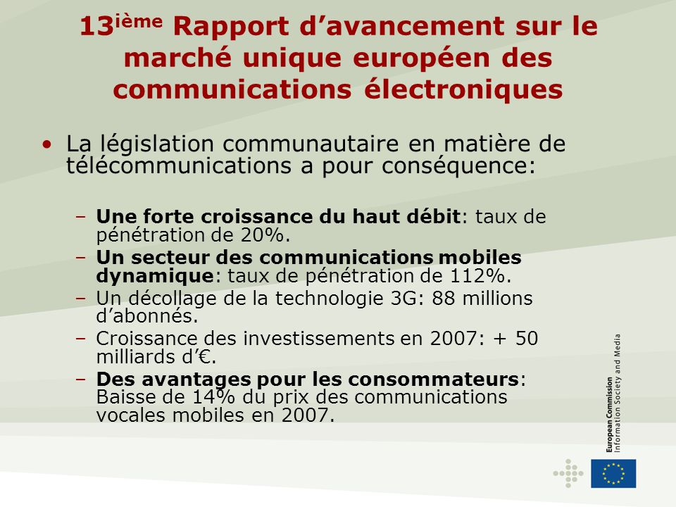 13 ième Rapport davancement sur le marché unique européen des communications électroniques Pourtant, il reste encore beaucoup à faire: –Problème de concurrence: des barrières à lentrée persistent; faible concurrence transfrontalière.