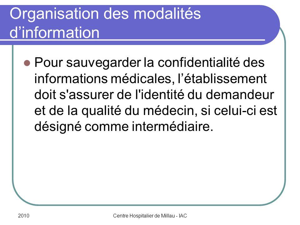2010Centre Hospitalier de Millau - IAC Organisation des modalités dinformation Pour sauvegarder la confidentialité des informations médicales, létablissement doit s assurer de l identité du demandeur et de la qualité du médecin, si celui-ci est désigné comme intermédiaire.