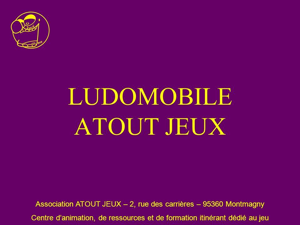 LUDOMOBILE ATOUT JEUX Association ATOUT JEUX – 2, rue des carrières – 95360 Montmagny Centre danimation, de ressources et de formation itinérant dédié