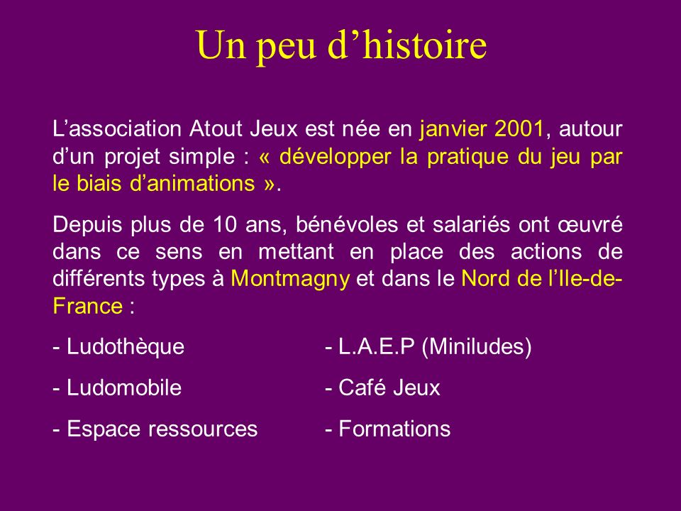 Un peu dhistoire Lassociation Atout Jeux est née en janvier 2001, autour dun projet simple : « développer la pratique du jeu par le biais danimations