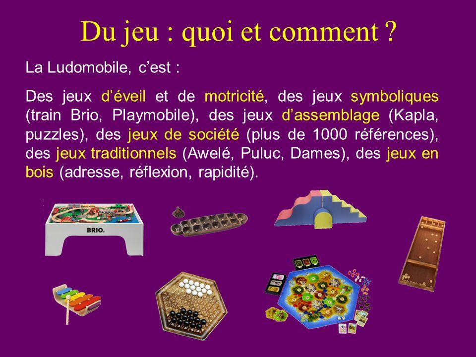 Du jeu : quoi et comment ? La Ludomobile, cest : Des jeux déveil et de motricité, des jeux symboliques (train Brio, Playmobile), des jeux dassemblage