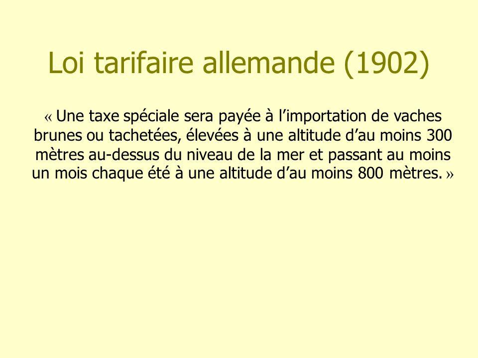 Loi tarifaire allemande (1902) « Une taxe spéciale sera payée à limportation de vaches brunes ou tachetées, élevées à une altitude dau moins 300 mètre