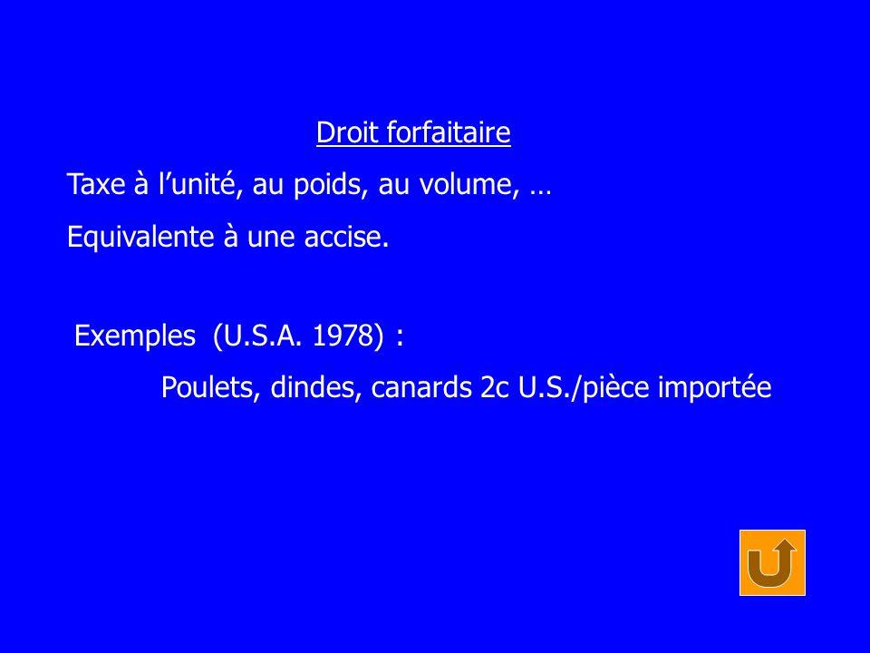 Droit forfaitaire Taxe à lunité, au poids, au volume, … Equivalente à une accise. Exemples (U.S.A. 1978) : Poulets, dindes, canards 2c U.S./pièce impo