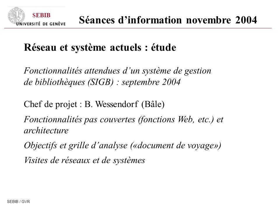 SEBIB SEBIB / GVR Séances dinformation novembre 2004 Réseau et système actuels : étude Fonctionnalités attendues dun système de gestion de bibliothèques (SIGB) : septembre 2004 Chef de projet : B.